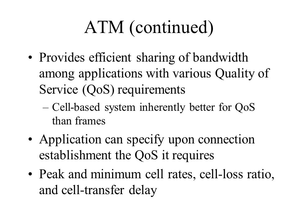 ATM (continued) Provides efficient sharing of bandwidth among applications with various Quality of Service (QoS) requirements –Cell-based system inher