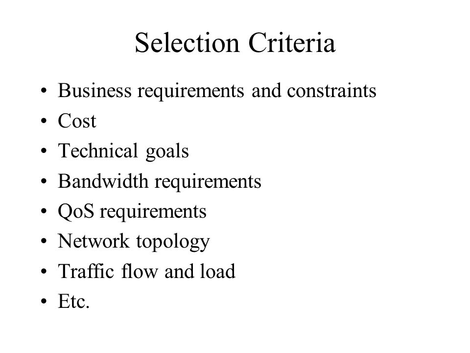Selection Criteria Business requirements and constraints Cost Technical goals Bandwidth requirements QoS requirements Network topology Traffic flow an