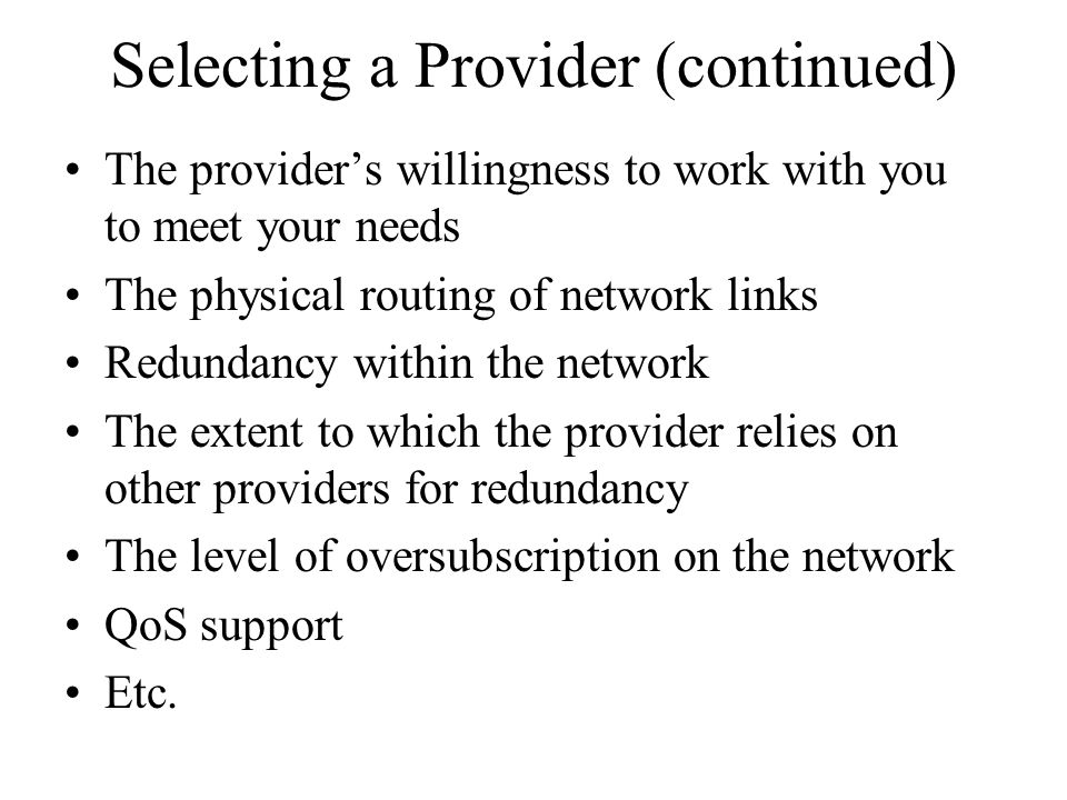 Selecting a Provider (continued) The provider's willingness to work with you to meet your needs The physical routing of network links Redundancy withi