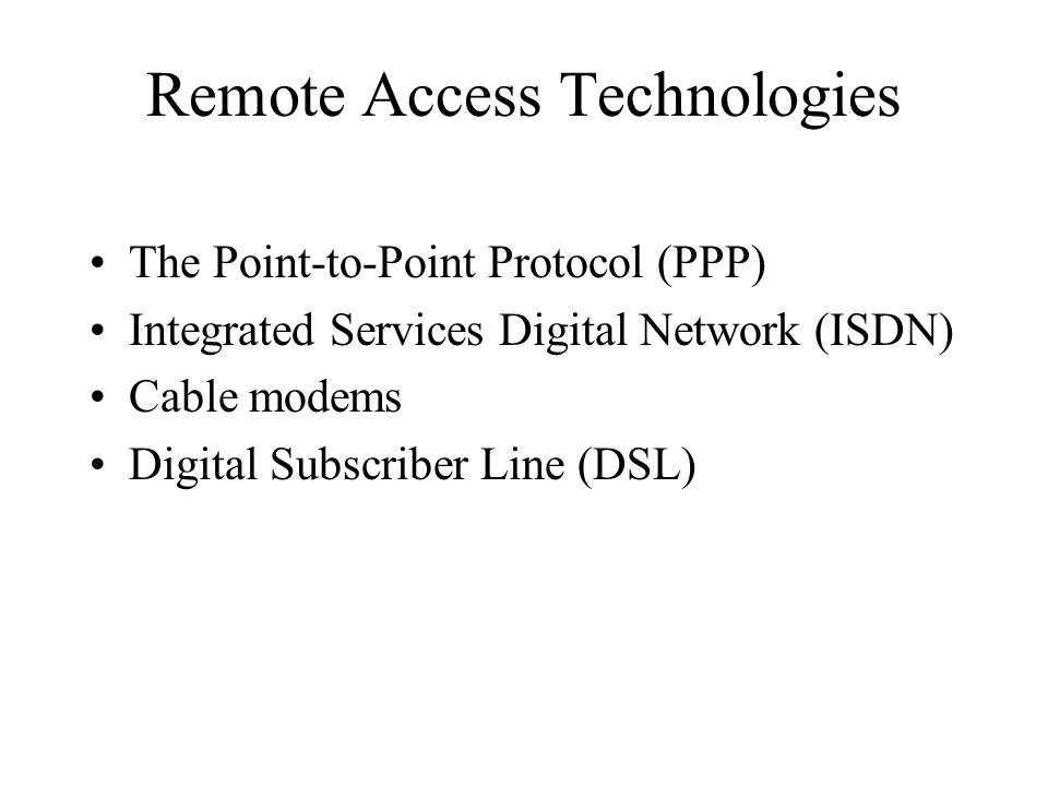 Remote Access Technologies The Point-to-Point Protocol (PPP) Integrated Services Digital Network (ISDN) Cable modems Digital Subscriber Line (DSL)