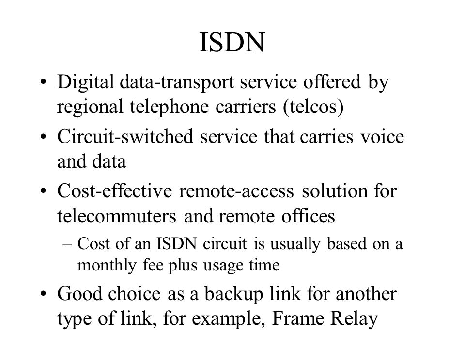 ISDN Digital data-transport service offered by regional telephone carriers (telcos) Circuit-switched service that carries voice and data Cost-effectiv