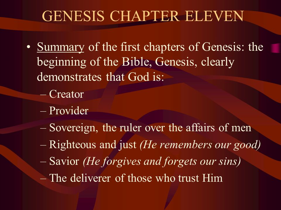 GENESIS CHAPTER ELEVEN Summary of the first chapters of Genesis: the beginning of the Bible, Genesis, clearly demonstrates that God is: –Creator –Provider –Sovereign, the ruler over the affairs of men –Righteous and just (He remembers our good) –Savior (He forgives and forgets our sins) –The deliverer of those who trust Him