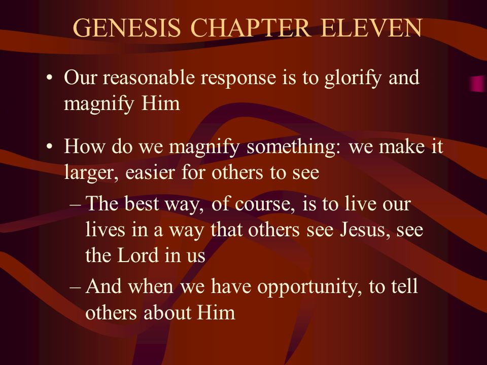 GENESIS CHAPTER ELEVEN Our reasonable response is to glorify and magnify Him How do we magnify something: we make it larger, easier for others to see –The best way, of course, is to live our lives in a way that others see Jesus, see the Lord in us –And when we have opportunity, to tell others about Him