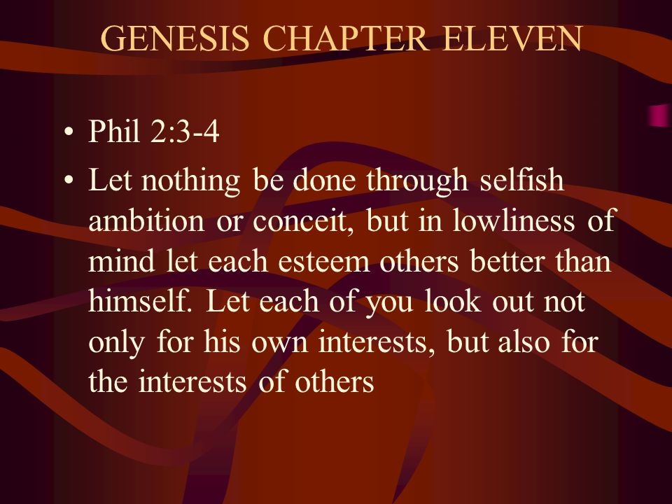 GENESIS CHAPTER ELEVEN Phil 2:3-4 Let nothing be done through selfish ambition or conceit, but in lowliness of mind let each esteem others better than himself.