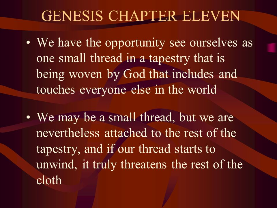 GENESIS CHAPTER ELEVEN We have the opportunity see ourselves as one small thread in a tapestry that is being woven by God that includes and touches everyone else in the world We may be a small thread, but we are nevertheless attached to the rest of the tapestry, and if our thread starts to unwind, it truly threatens the rest of the cloth