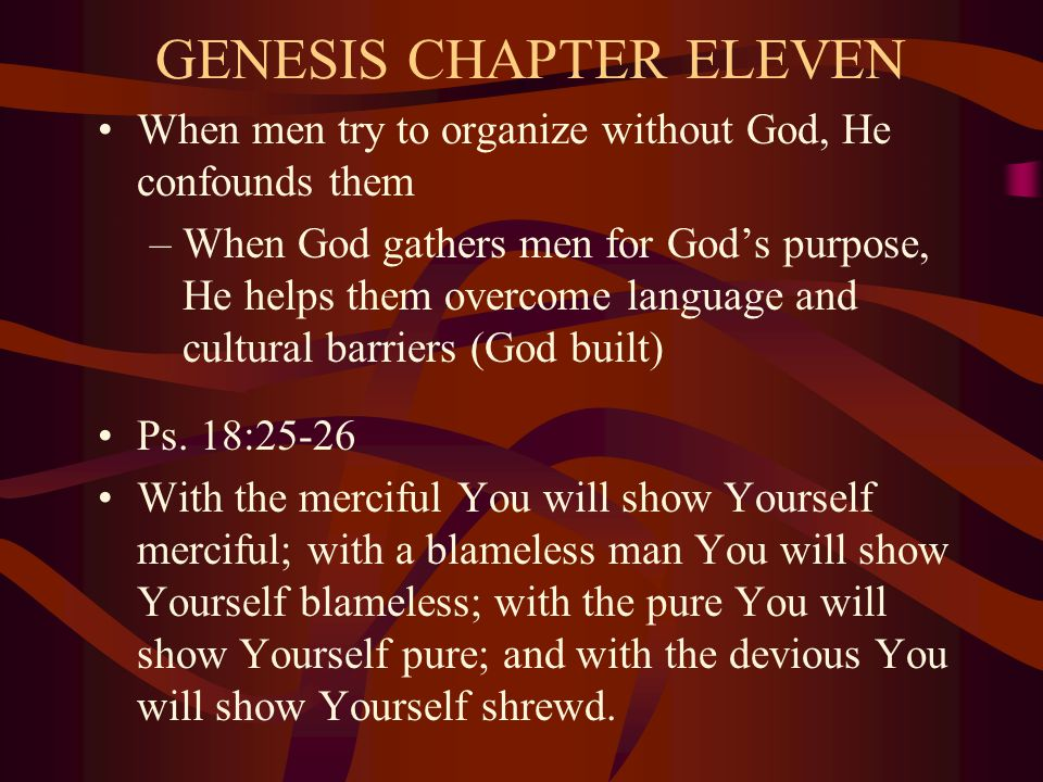 GENESIS CHAPTER ELEVEN When men try to organize without God, He confounds them –When God gathers men for God's purpose, He helps them overcome language and cultural barriers (God built) Ps.