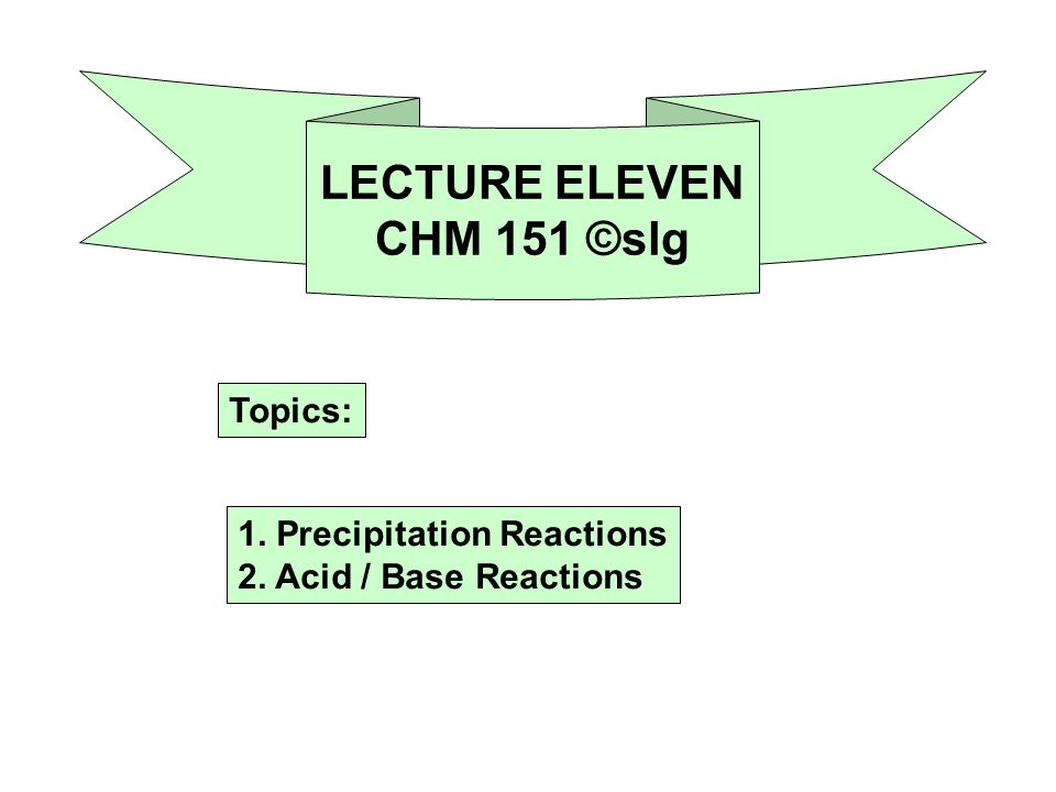 LECTURE ELEVEN CHM 151 ©slg Topics: 1. Precipitation Reactions 2. Acid / Base Reactions