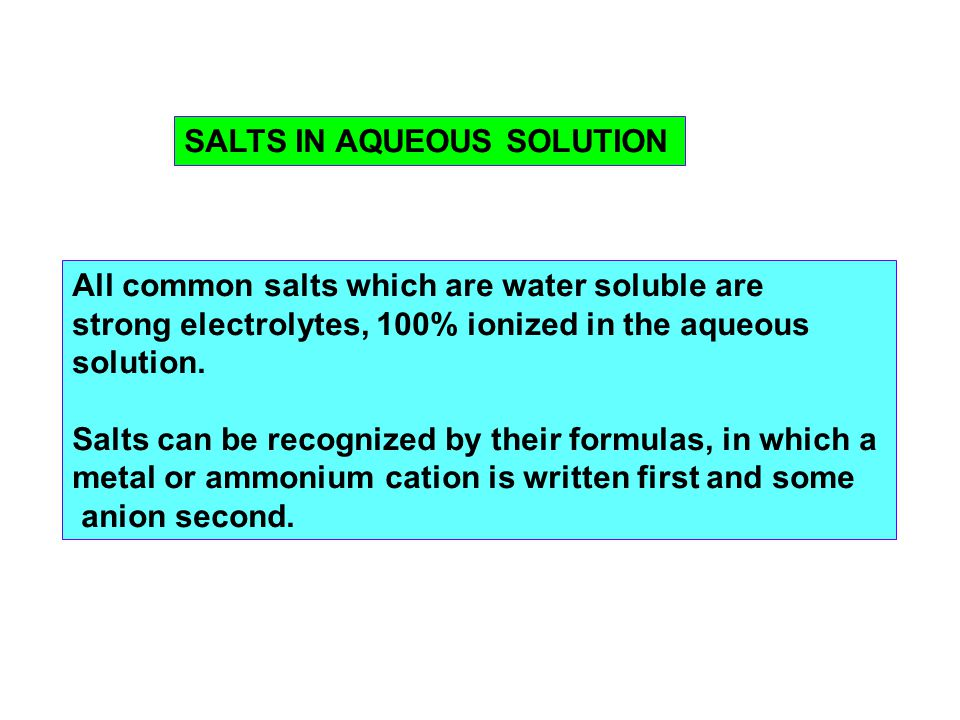 SALTS IN AQUEOUS SOLUTION All common salts which are water soluble are strong electrolytes, 100% ionized in the aqueous solution.