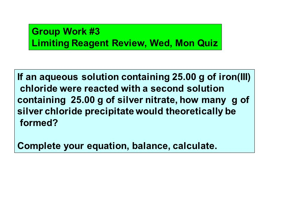 Group Work #3 Limiting Reagent Review, Wed, Mon Quiz If an aqueous solution containing 25.00 g of iron(III) chloride were reacted with a second solution containing 25.00 g of silver nitrate, how many g of silver chloride precipitate would theoretically be formed.