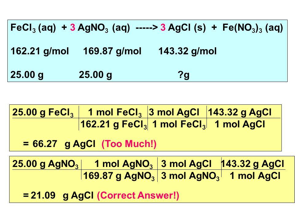 FeCl 3 (aq) + 3 AgNO 3 (aq) -----> 3 AgCl (s) + Fe(NO 3 ) 3 (aq) 162.21 g/mol 169.87 g/mol 143.32 g/mol 25.00 g 25.00 g g 25.00 g FeCl 3 1 mol FeCl 3 3 mol AgCl 143.32 g AgCl 162.21 g FeCl 3 1 mol FeCl 3 1 mol AgCl = 66.27 g AgCl (Too Much!) 25.00 g AgNO 3 1 mol AgNO 3 3 mol AgCl 143.32 g AgCl 169.87 g AgNO 3 3 mol AgNO 3 1 mol AgCl = 21.09 g AgCl (Correct Answer!)