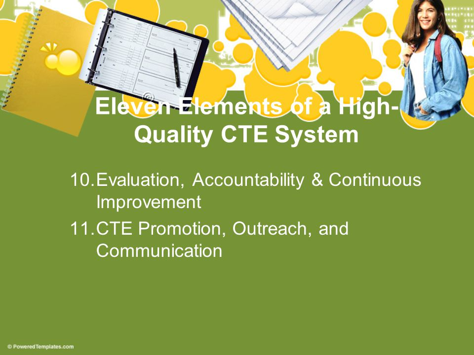 Eleven Elements of a High- Quality CTE System 10.Evaluation, Accountability & Continuous Improvement 11.CTE Promotion, Outreach, and Communication
