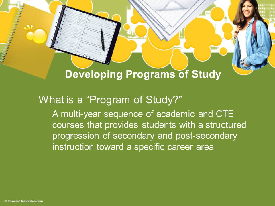 Developing Programs of Study What is a Program of Study A multi-year sequence of academic and CTE courses that provides students with a structured progression of secondary and post-secondary instruction toward a specific career area