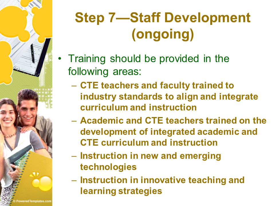 Step 7—Staff Development (ongoing) Training should be provided in the following areas: –CTE teachers and faculty trained to industry standards to align and integrate curriculum and instruction –Academic and CTE teachers trained on the development of integrated academic and CTE curriculum and instruction –Instruction in new and emerging technologies –Instruction in innovative teaching and learning strategies