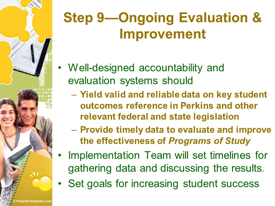 Step 9—Ongoing Evaluation & Improvement Well-designed accountability and evaluation systems should –Yield valid and reliable data on key student outcomes reference in Perkins and other relevant federal and state legislation –Provide timely data to evaluate and improve the effectiveness of Programs of Study Implementation Team will set timelines for gathering data and discussing the results.