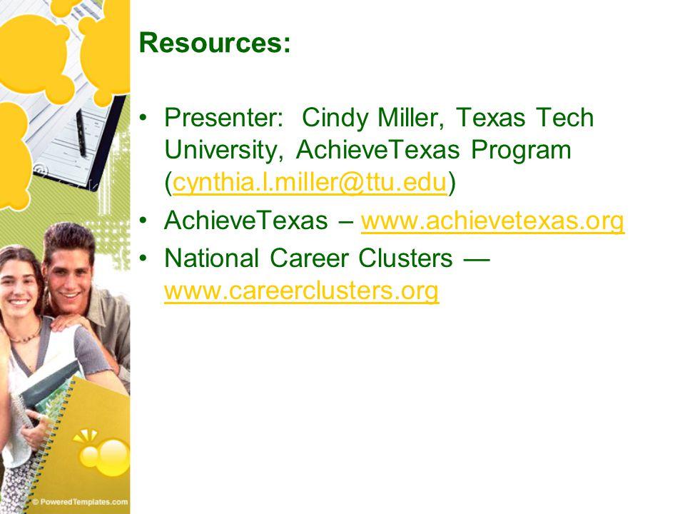 Resources: Presenter: Cindy Miller, Texas Tech University, AchieveTexas Program (cynthia.l.miller@ttu.edu)cynthia.l.miller@ttu.edu AchieveTexas – www.achievetexas.orgwww.achievetexas.org National Career Clusters — www.careerclusters.org www.careerclusters.org