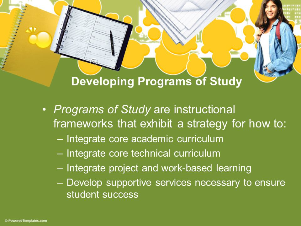 Developing Programs of Study Programs of Study are instructional frameworks that exhibit a strategy for how to: –Integrate core academic curriculum –Integrate core technical curriculum –Integrate project and work-based learning –Develop supportive services necessary to ensure student success