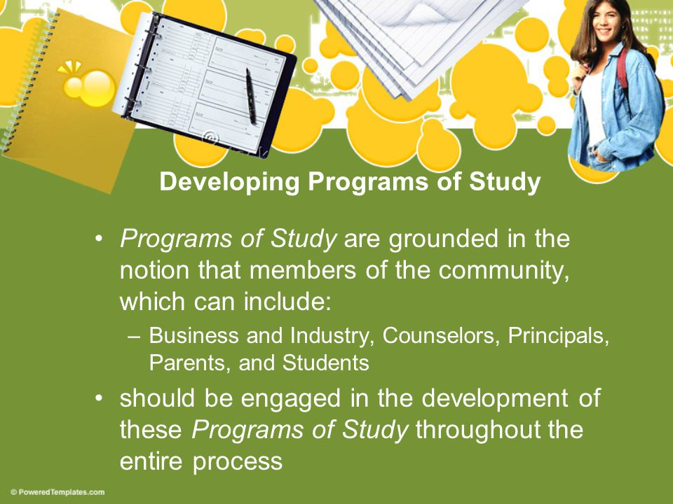 Developing Programs of Study Programs of Study are grounded in the notion that members of the community, which can include: –Business and Industry, Counselors, Principals, Parents, and Students should be engaged in the development of these Programs of Study throughout the entire process