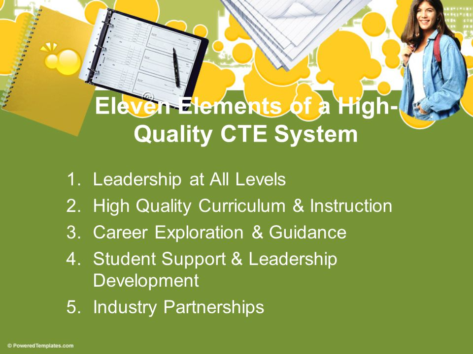 Eleven Elements of a High- Quality CTE System 1.Leadership at All Levels 2.High Quality Curriculum & Instruction 3.Career Exploration & Guidance 4.Student Support & Leadership Development 5.Industry Partnerships