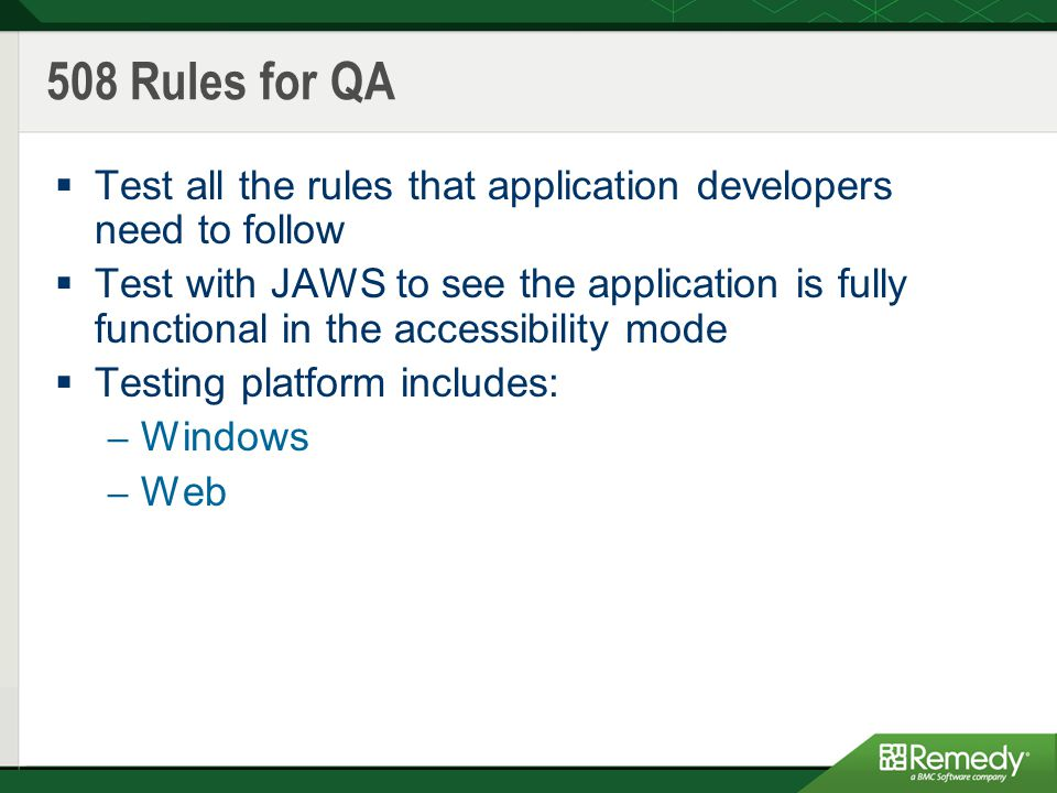 508 Rules for QA  Test all the rules that application developers need to follow  Test with JAWS to see the application is fully functional in the accessibility mode  Testing platform includes: – Windows – Web