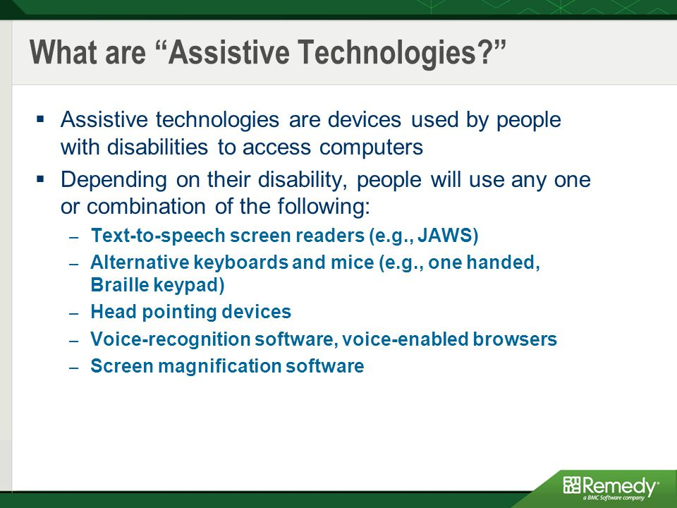 What are Assistive Technologies?  Assistive technologies are devices used by people with disabilities to access computers  Depending on their disability, people will use any one or combination of the following: – Text-to-speech screen readers (e.g., JAWS) – Alternative keyboards and mice (e.g., one handed, Braille keypad) – Head pointing devices – Voice-recognition software, voice-enabled browsers – Screen magnification software