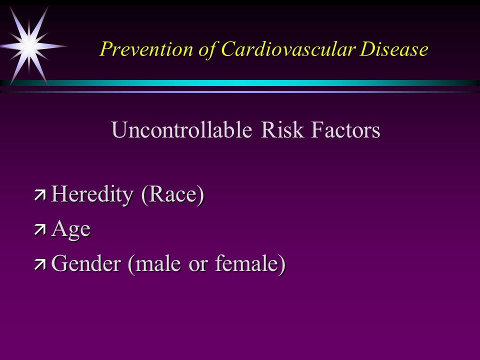 Prevention of Cardiovascular Disease ä Heredity (Race) ä Age ä Gender (male or female) Uncontrollable Risk Factors