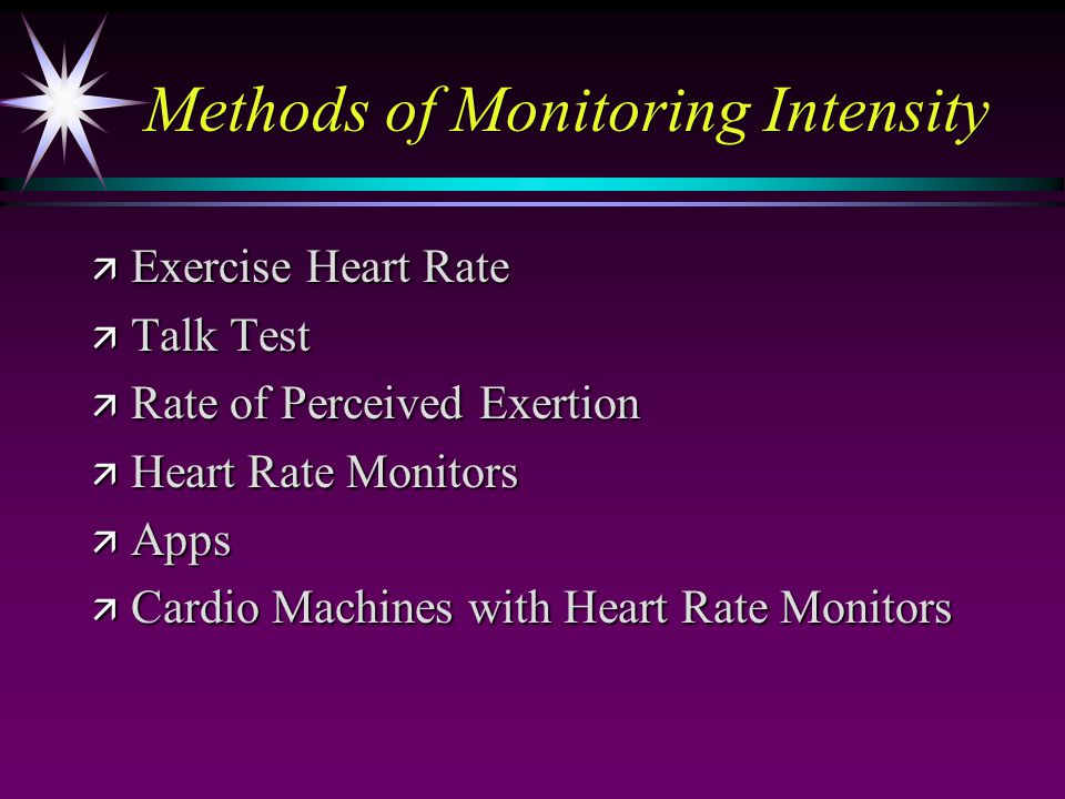 Methods of Monitoring Intensity ä Exercise Heart Rate ä Talk Test ä Rate of Perceived Exertion ä Heart Rate Monitors ä Apps ä Cardio Machines with Hea