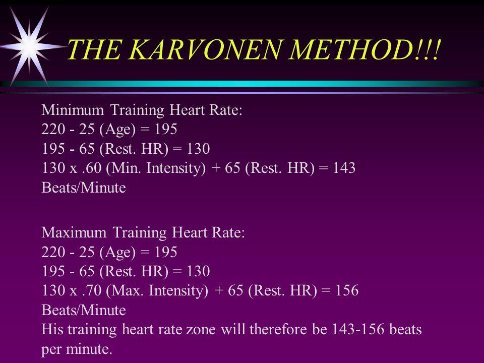 THE KARVONEN METHOD!!! Minimum Training Heart Rate: 220 - 25 (Age) = 195 195 - 65 (Rest. HR) = 130 130 x.60 (Min. Intensity) + 65 (Rest. HR) = 143 Bea