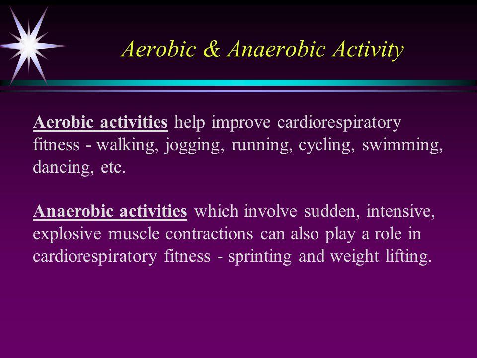 Aerobic & Anaerobic Activity Aerobic activities help improve cardiorespiratory fitness - walking, jogging, running, cycling, swimming, dancing, etc. A