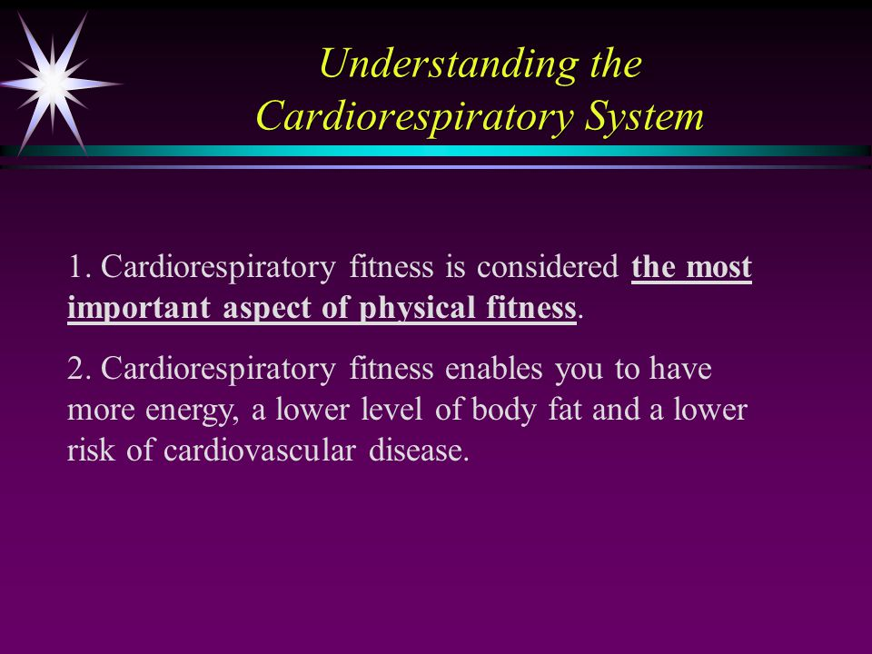 Understanding the Cardiorespiratory System 1. Cardiorespiratory fitness is considered the most important aspect of physical fitness. 2. Cardiorespirat