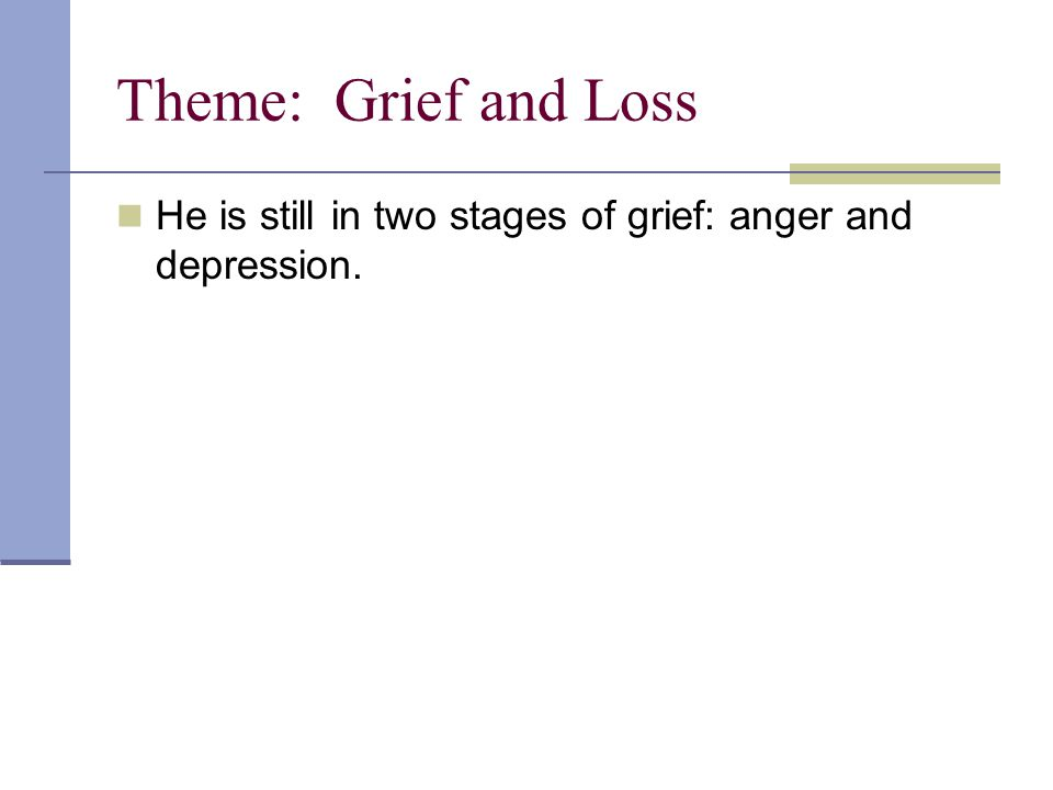 Theme: Grief and Loss He is still in two stages of grief: anger and depression.