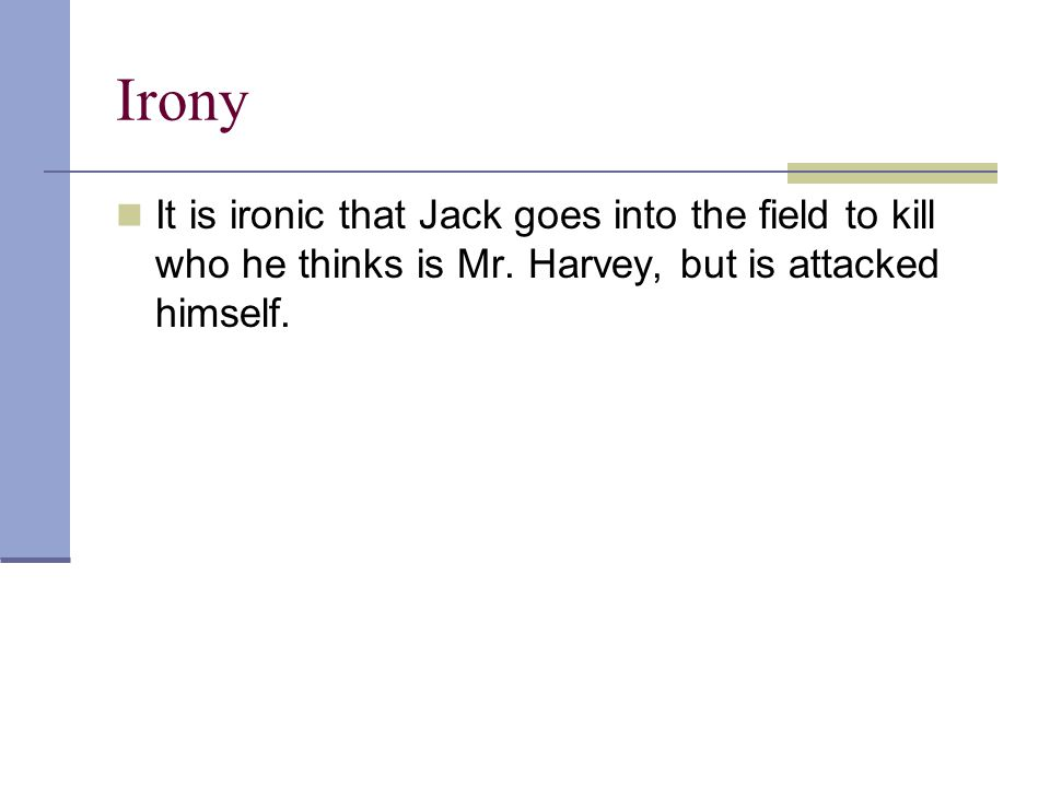 Irony It is ironic that Jack goes into the field to kill who he thinks is Mr. Harvey, but is attacked himself.