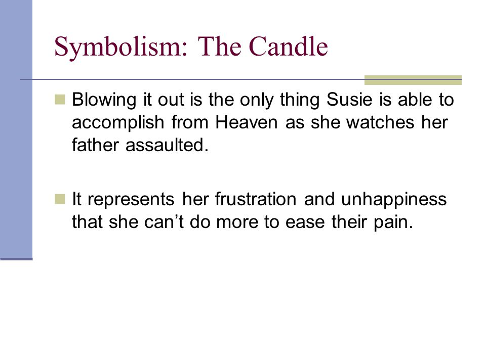 Symbolism: The Candle Blowing it out is the only thing Susie is able to accomplish from Heaven as she watches her father assaulted.