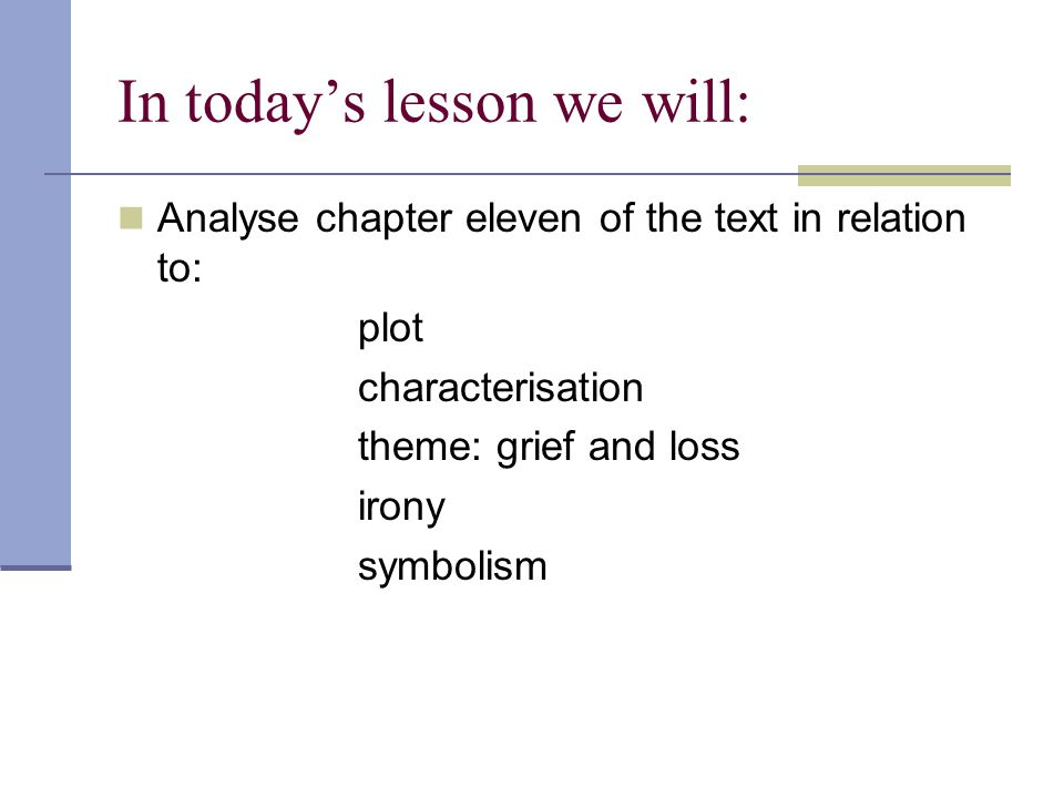 In today's lesson we will: Analyse chapter eleven of the text in relation to: plot characterisation theme: grief and loss irony symbolism