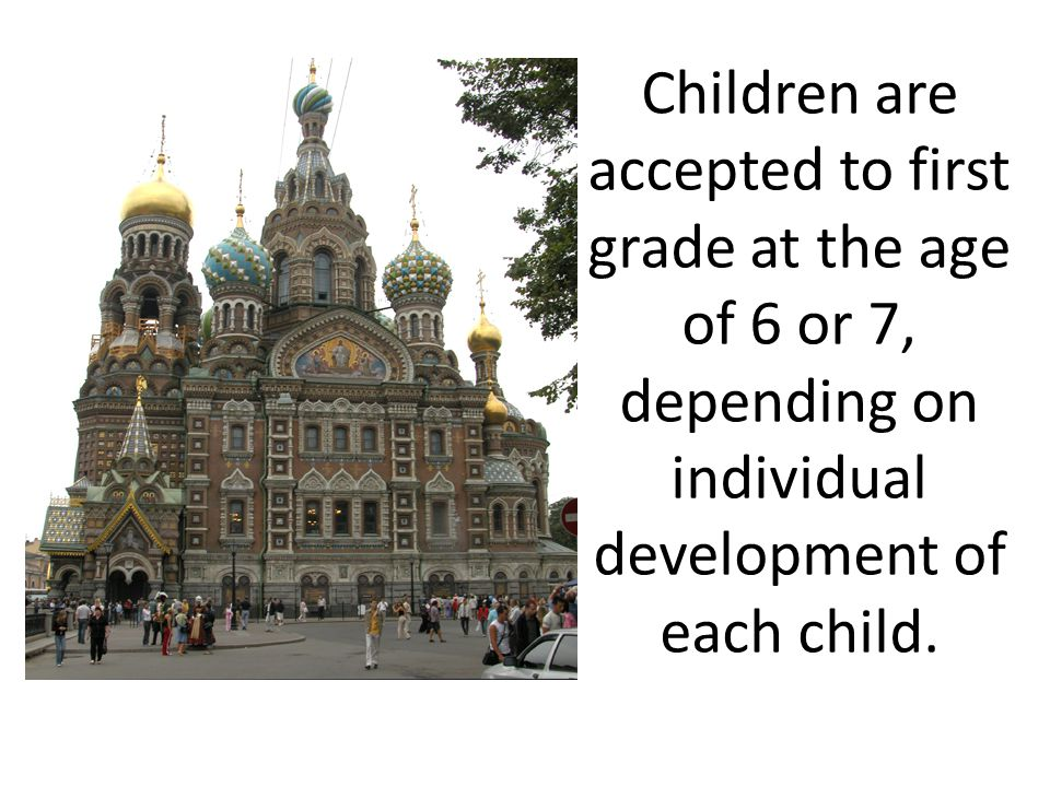 Children are accepted to first grade at the age of 6 or 7, depending on individual development of each child.