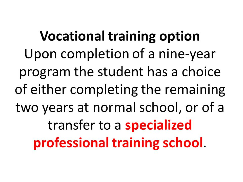 Vocational training option Upon completion of a nine-year program the student has a choice of either completing the remaining two years at normal school, or of a transfer to a specialized professional training school.