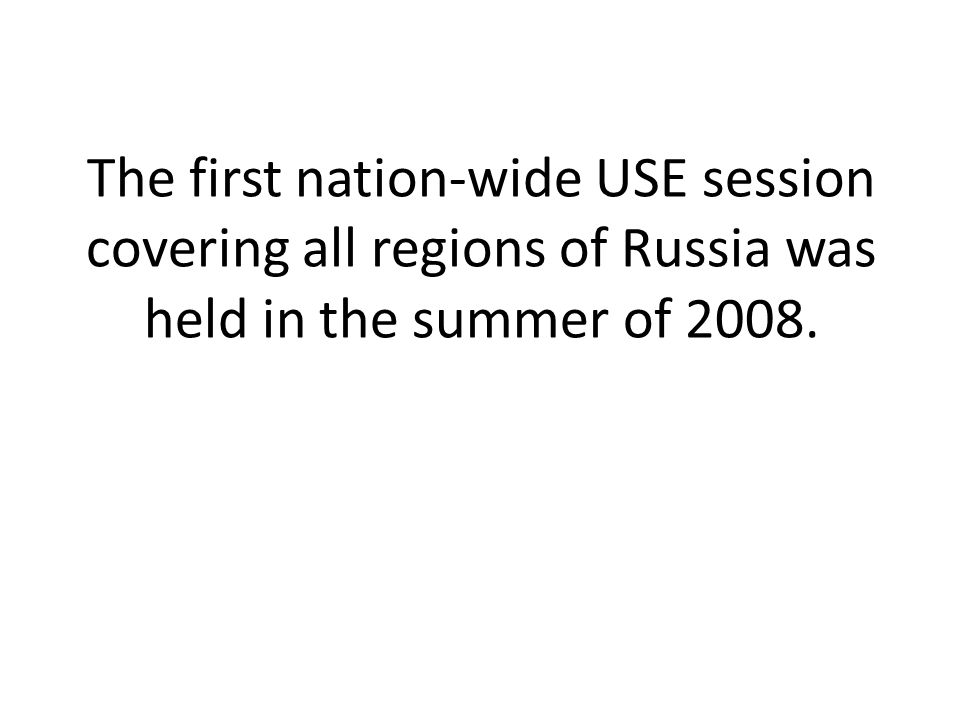 The first nation-wide USE session covering all regions of Russia was held in the summer of 2008.