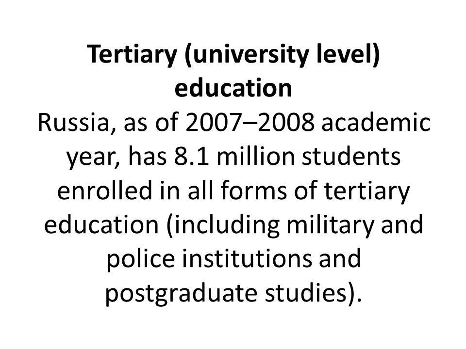 Tertiary (university level) education Russia, as of 2007–2008 academic year, has 8.1 million students enrolled in all forms of tertiary education (including military and police institutions and postgraduate studies).