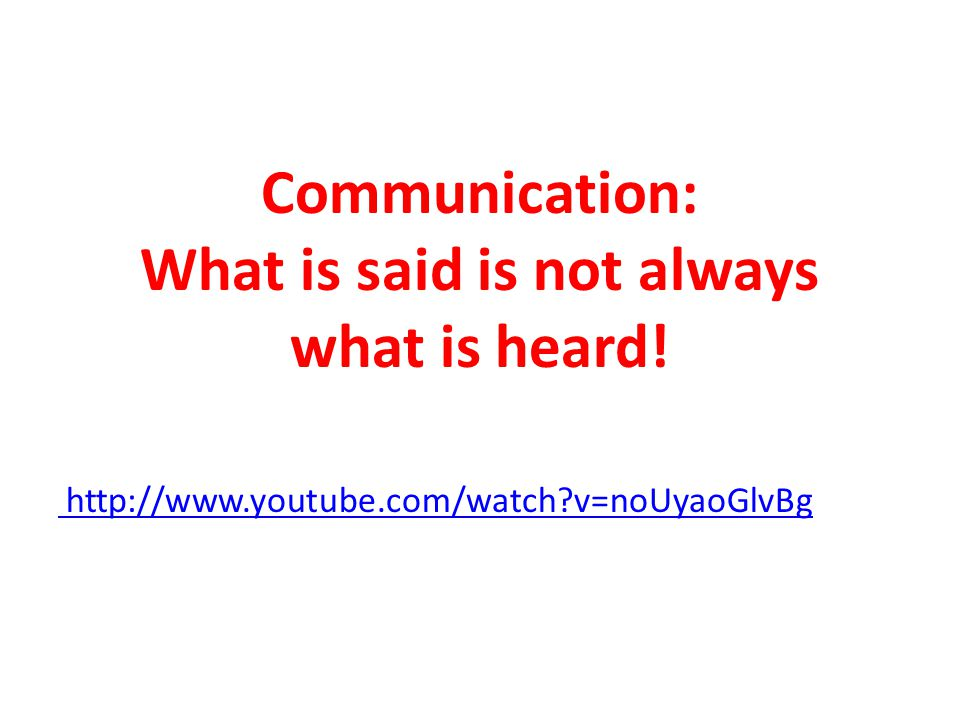 Communication: What is said is not always what is heard! http://www.youtube.com/watch v=noUyaoGlvBg