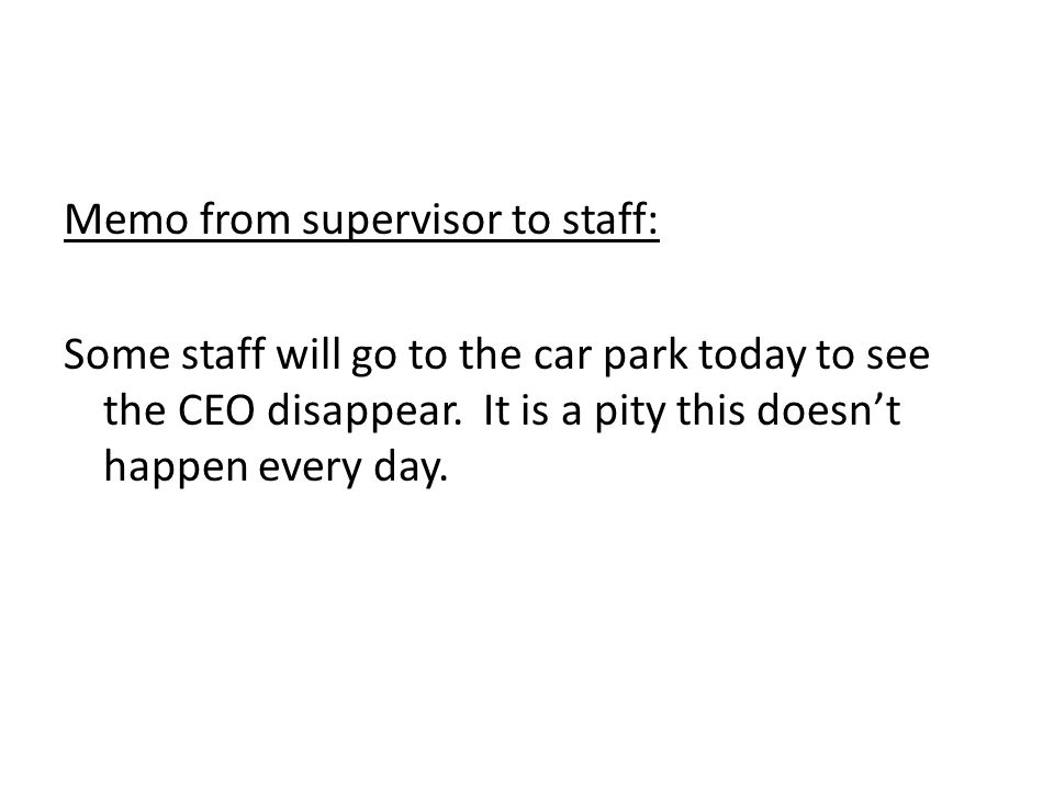 Memo from supervisor to staff: Some staff will go to the car park today to see the CEO disappear.