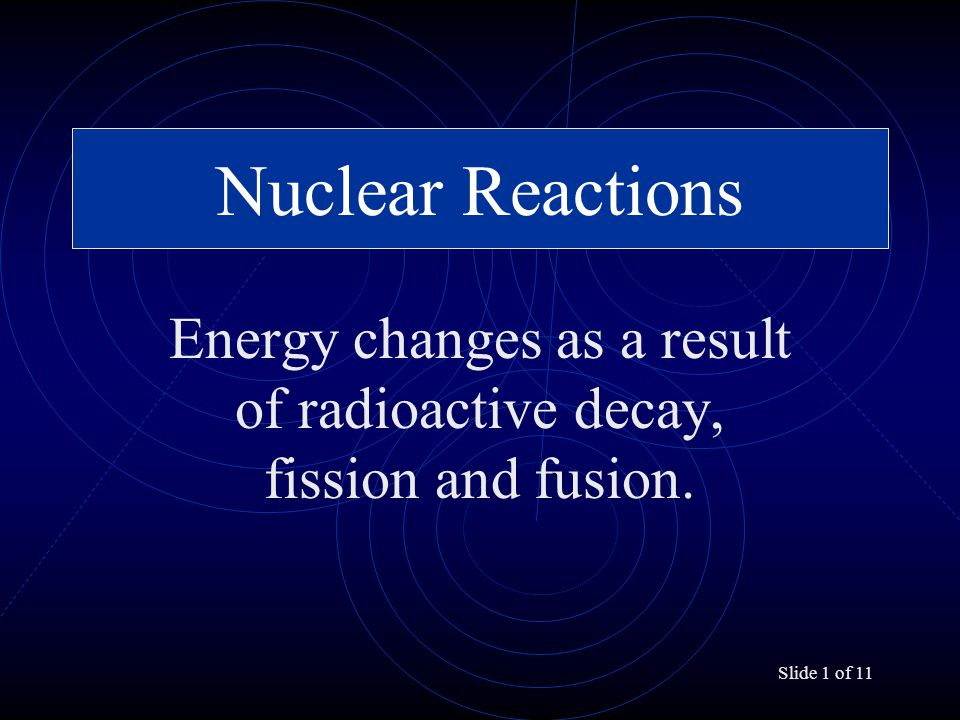 Slide 1 of 11 Nuclear Reactions Energy changes as a result of radioactive decay, fission and fusion.