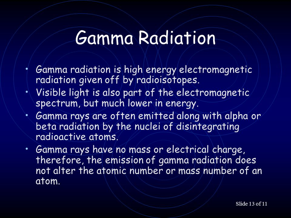 Slide 13 of 11 Gamma Radiation Gamma radiation is high energy electromagnetic radiation given off by radioisotopes. Visible light is also part of the