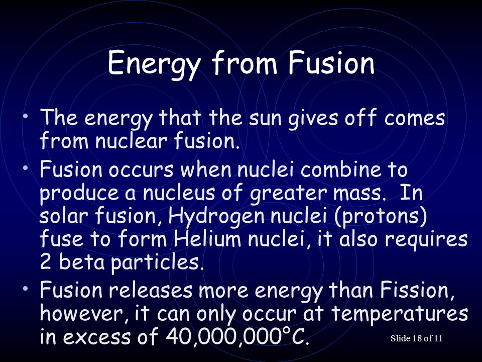 Slide 18 of 11 Energy from Fusion The energy that the sun gives off comes from nuclear fusion. Fusion occurs when nuclei combine to produce a nucleus