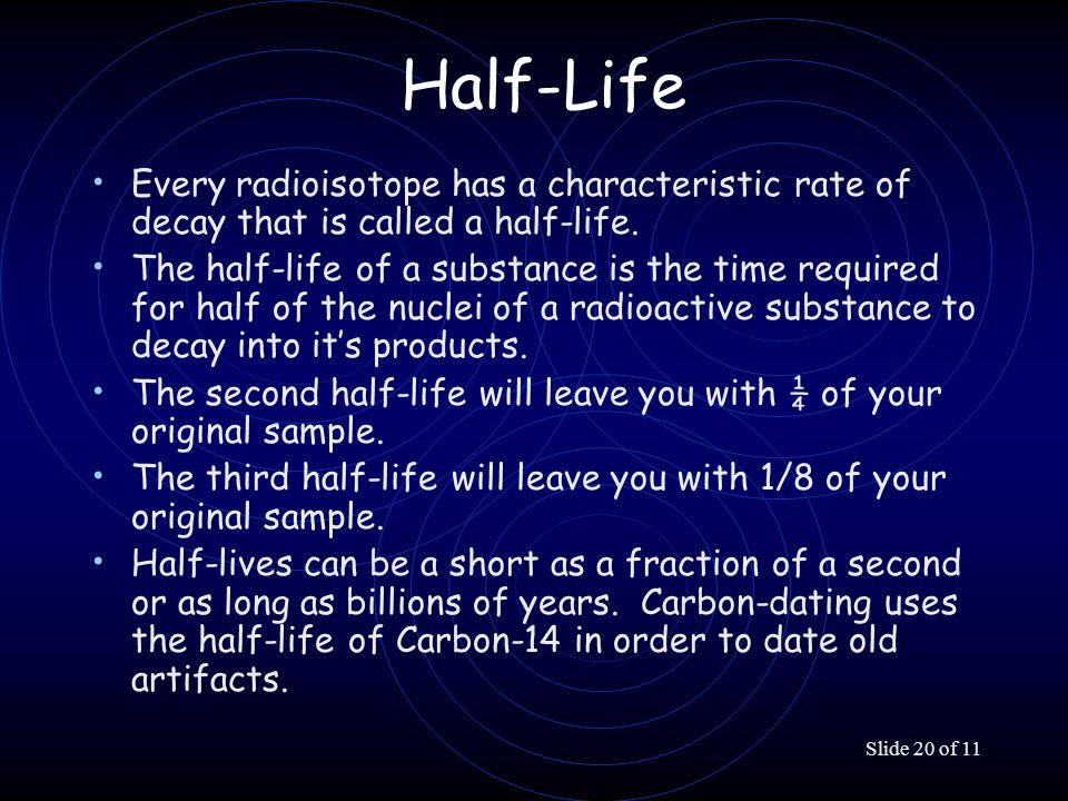 Slide 20 of 11 Half-Life Every radioisotope has a characteristic rate of decay that is called a half-life. The half-life of a substance is the time re