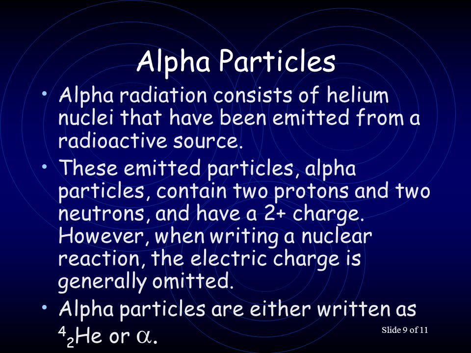 Slide 9 of 11 Alpha Particles Alpha radiation consists of helium nuclei that have been emitted from a radioactive source.