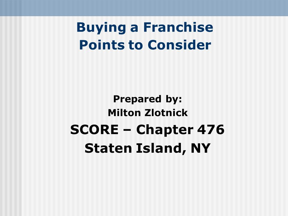 Buying a Franchise Points to Consider Prepared by: Milton Zlotnick SCORE – Chapter 476 Staten Island, NY