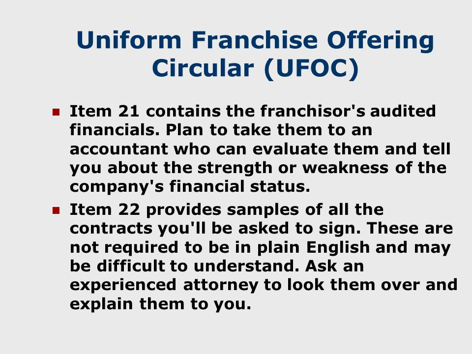 Uniform Franchise Offering Circular (UFOC) Item 21 contains the franchisor s audited financials.