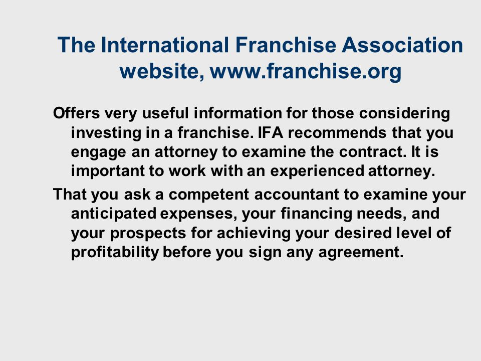 The International Franchise Association website, www.franchise.org Offers very useful information for those considering investing in a franchise.