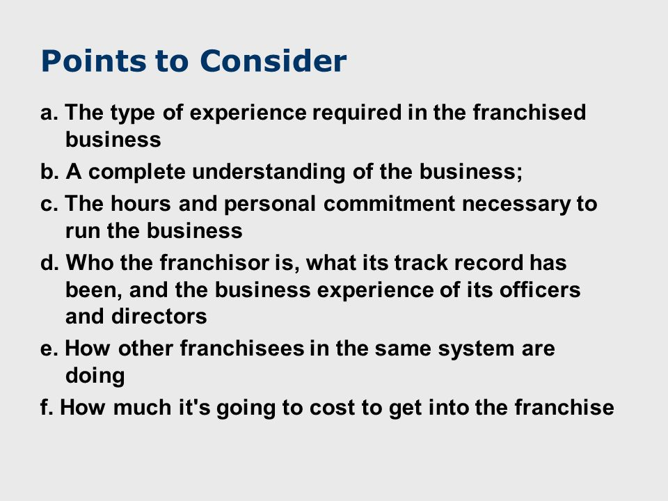 Points to Consider a. The type of experience required in the franchised business b.