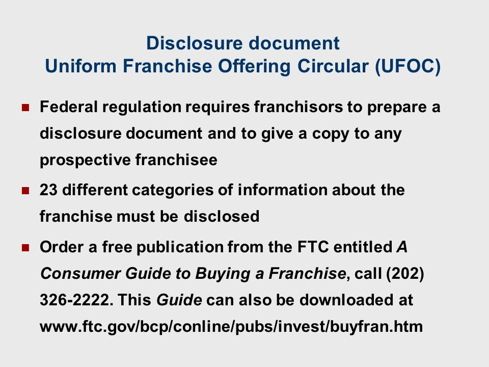 Disclosure document Uniform Franchise Offering Circular (UFOC) Federal regulation requires franchisors to prepare a disclosure document and to give a copy to any prospective franchisee 23 different categories of information about the franchise must be disclosed Order a free publication from the FTC entitled A Consumer Guide to Buying a Franchise, call (202) 326-2222.