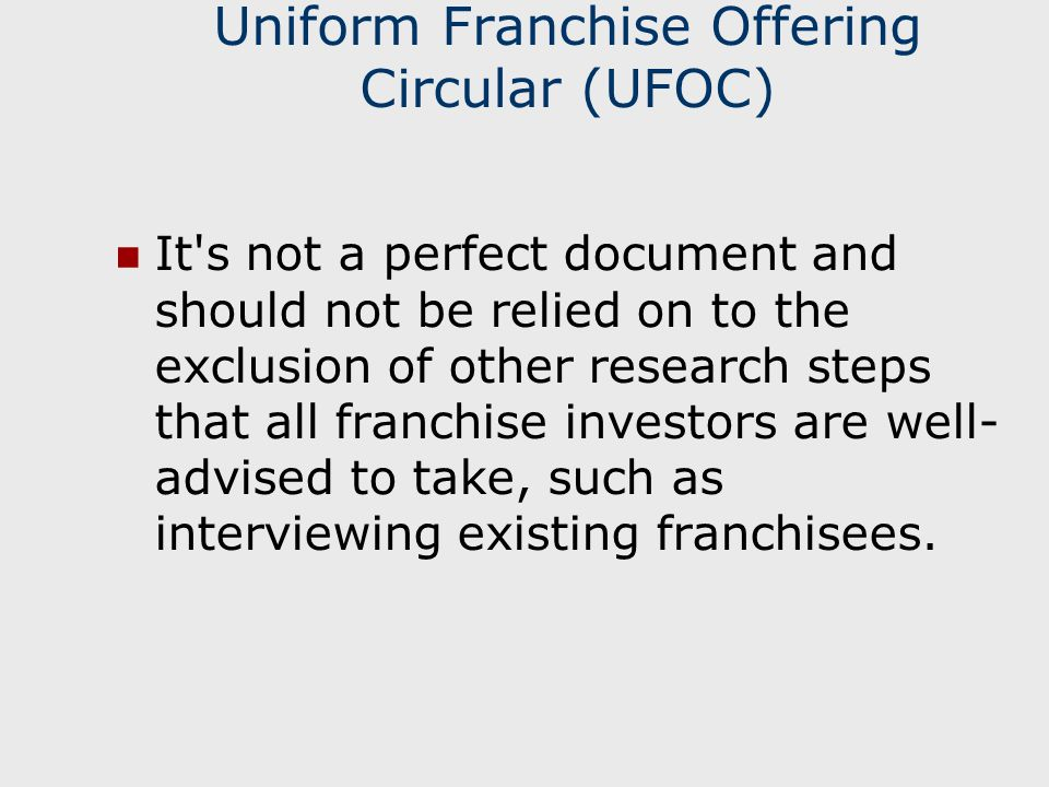 Uniform Franchise Offering Circular (UFOC) It s not a perfect document and should not be relied on to the exclusion of other research steps that all franchise investors are well- advised to take, such as interviewing existing franchisees.